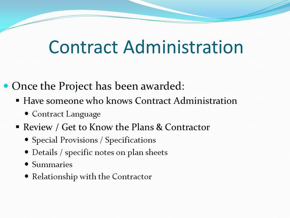 Contract Administration Once the Project has been awarded: Have someone who knows Contract Administration Contract Language Review / Get to Know the Plans & Contractor Special Provisions / Specifications Details / specific notes on plan sheets Summaries Relationship with the Contractor