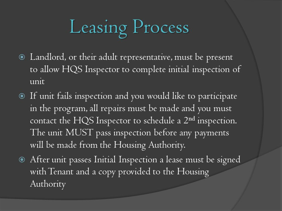 Leasing Process Landlord, or their adult representative, must be present to allow HQS Inspector to complete initial inspection of unit If unit fails i