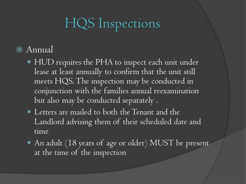 HQS Inspections Annual HUD requires the PHA to inspect each unit under lease at least annually to confirm that the unit still meets HQS. The inspectio