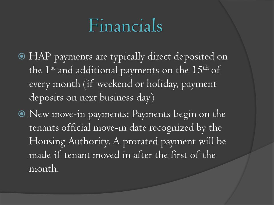 Financials HAP payments are typically direct deposited on the 1 st and additional payments on the 15 th of every month (if weekend or holiday, payment