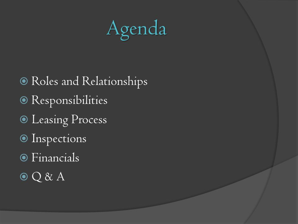 Agenda Roles and Relationships Responsibilities Leasing Process Inspections Financials Q & A