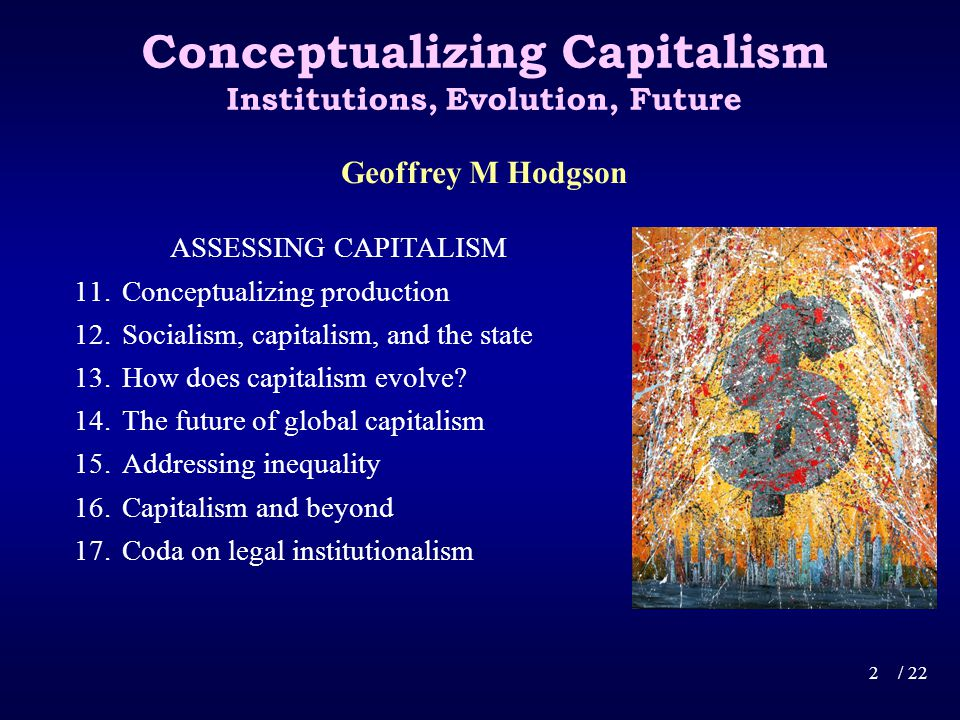 Conceptualizing Capitalism Institutions, Evolution, Future ASSESSING CAPITALISM 11.Conceptualizing production 12.Socialism, capitalism, and the state 13.How does capitalism evolve.