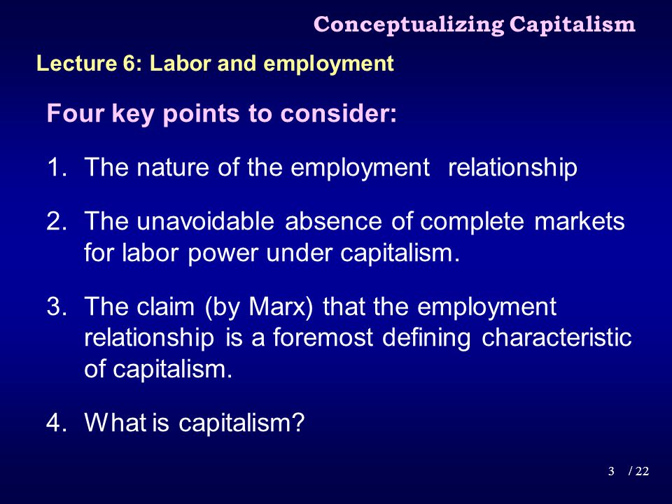 Four key points to consider: 1.The nature of the employment relationship 2.The unavoidable absence of complete markets for labor power under capitalism.