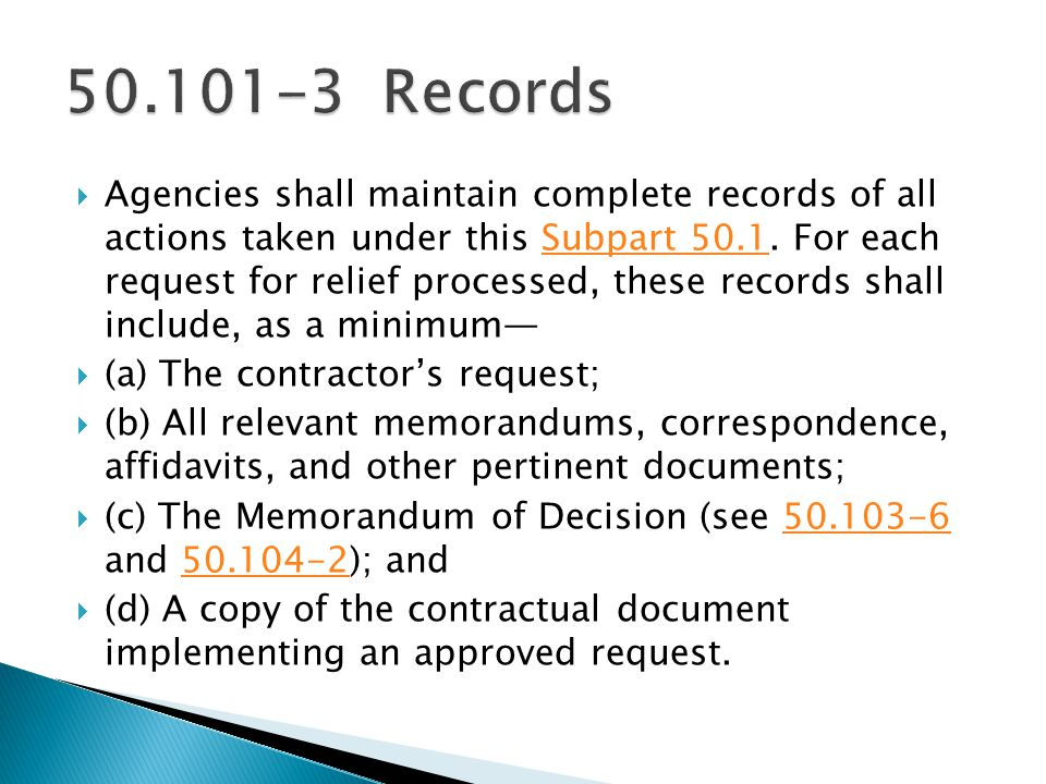 Agencies shall maintain complete records of all actions taken under this Subpart 50.1. For each request for relief processed, these records shall incl