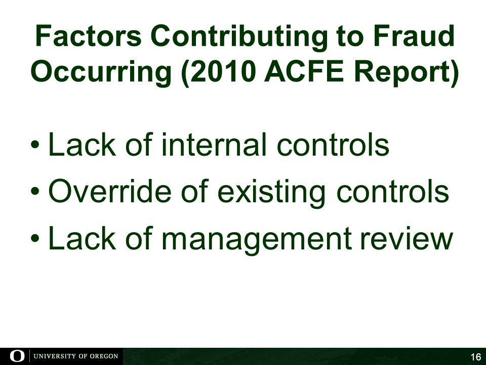 Factors Contributing to Fraud Occurring (2010 ACFE Report) Lack of internal controls Override of existing controls Lack of management review 16