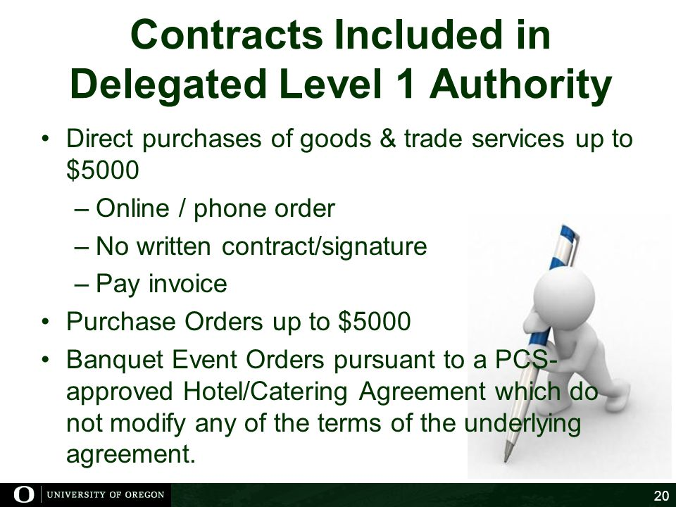 Contracts Included in Delegated Level 1 Authority Direct purchases of goods & trade services up to $5000 –Online / phone order –No written contract/signature –Pay invoice Purchase Orders up to $5000 Banquet Event Orders pursuant to a PCS- approved Hotel/Catering Agreement which do not modify any of the terms of the underlying agreement.