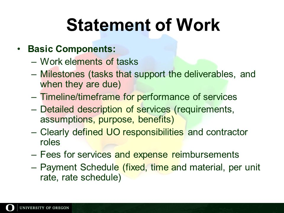 Statement of Work Basic Components: –Work elements of tasks –Milestones (tasks that support the deliverables, and when they are due) –Timeline/timeframe for performance of services –Detailed description of services (requirements, assumptions, purpose, benefits) –Clearly defined UO responsibilities and contractor roles –Fees for services and expense reimbursements –Payment Schedule (fixed, time and material, per unit rate, rate schedule)