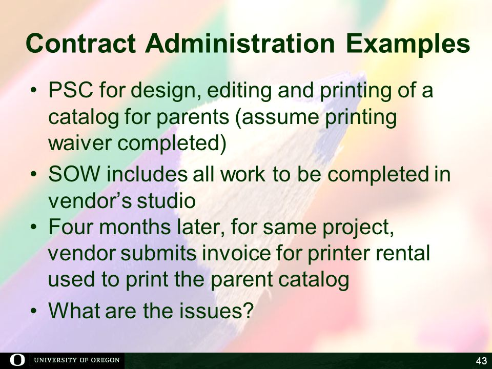 Contract Administration Examples PSC for design, editing and printing of a catalog for parents (assume printing waiver completed) SOW includes all work to be completed in vendors studio Four months later, for same project, vendor submits invoice for printer rental used to print the parent catalog What are the issues.