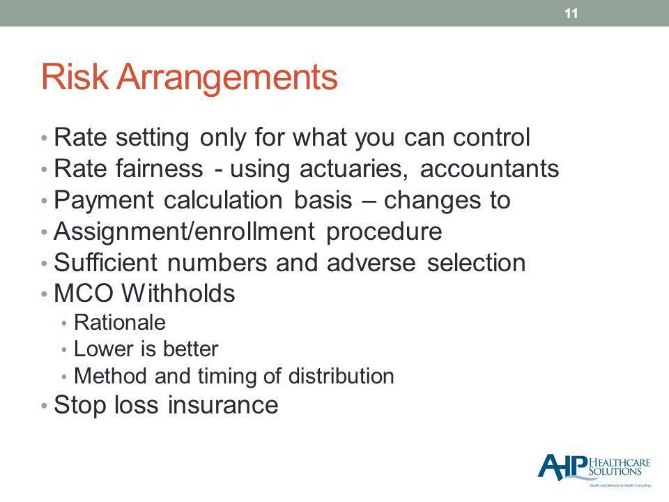 Risk Arrangements Rate setting only for what you can control Rate fairness - using actuaries, accountants Payment calculation basis – changes to Assignment/enrollment procedure Sufficient numbers and adverse selection MCO Withholds Rationale Lower is better Method and timing of distribution Stop loss insurance 11