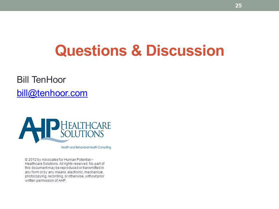 Questions & Discussion Bill TenHoor bill@tenhoor.com © 2012 by Advocates for Human Potential – Healthcare Solutions.