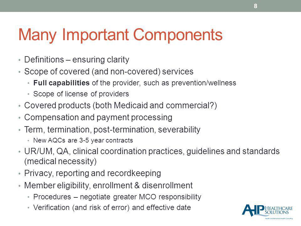 Many Important Components Definitions – ensuring clarity Scope of covered (and non-covered) services Full capabilities of the provider, such as prevention/wellness Scope of license of providers Covered products (both Medicaid and commercial ) Compensation and payment processing Term, termination, post-termination, severability New AQCs are 3-5 year contracts UR/UM, QA, clinical coordination practices, guidelines and standards (medical necessity) Privacy, reporting and recordkeeping Member eligibility, enrollment & disenrollment Procedures – negotiate greater MCO responsibility Verification (and risk of error) and effective date 8