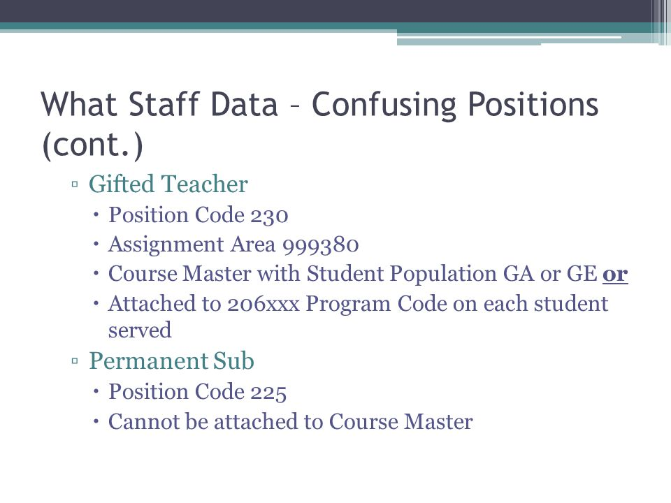 What Staff Data – Confusing Positions (cont.) Gifted Teacher Position Code 230 Assignment Area 999380 Course Master with Student Population GA or GE or Attached to 206xxx Program Code on each student served Permanent Sub Position Code 225 Cannot be attached to Course Master