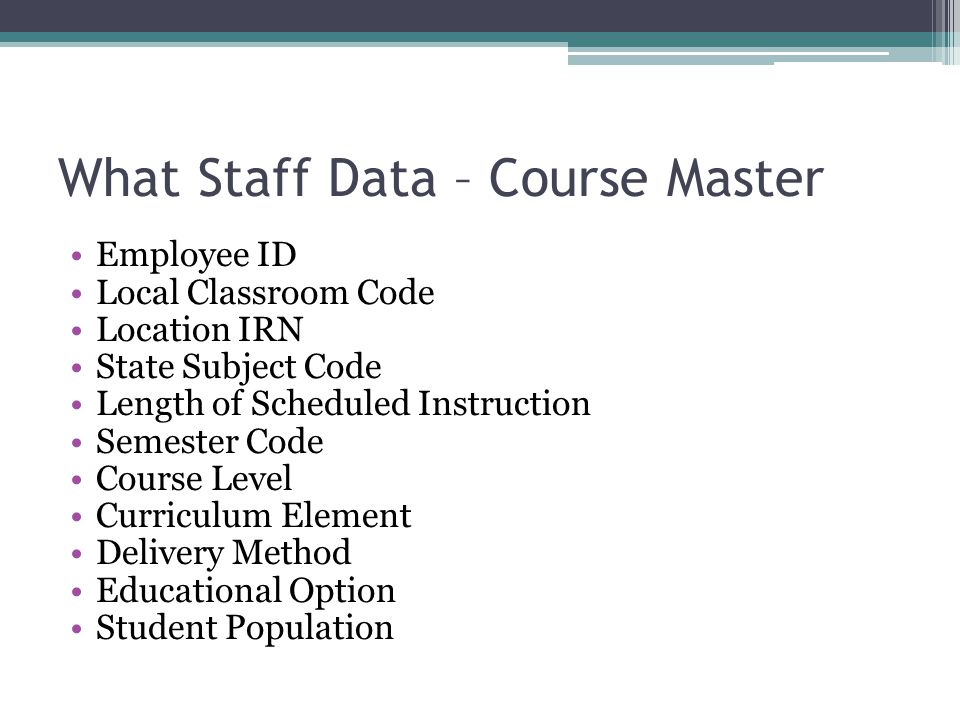 What Staff Data – Course Master Employee ID Local Classroom Code Location IRN State Subject Code Length of Scheduled Instruction Semester Code Course Level Curriculum Element Delivery Method Educational Option Student Population