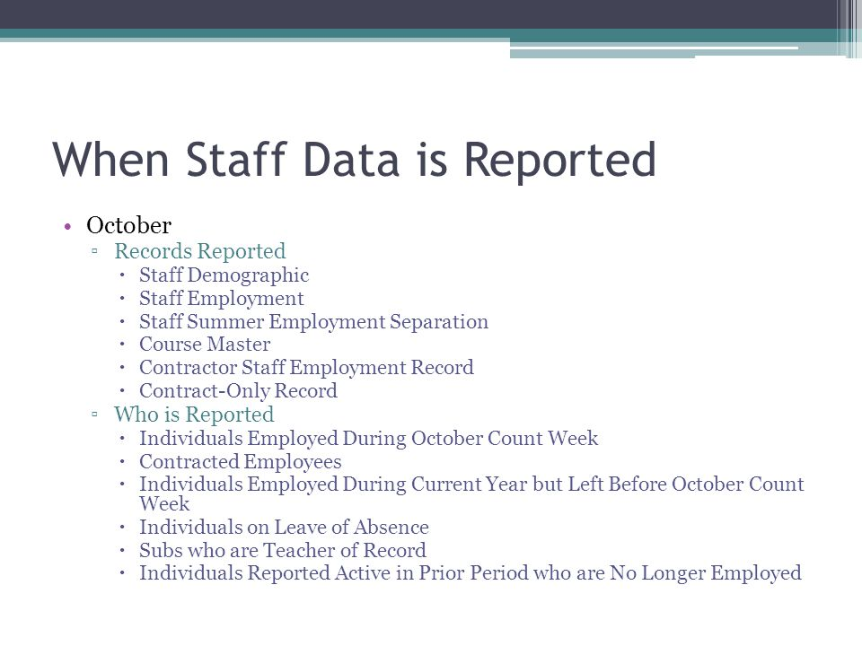 When Staff Data is Reported October Records Reported Staff Demographic Staff Employment Staff Summer Employment Separation Course Master Contractor Staff Employment Record Contract-Only Record Who is Reported Individuals Employed During October Count Week Contracted Employees Individuals Employed During Current Year but Left Before October Count Week Individuals on Leave of Absence Subs who are Teacher of Record Individuals Reported Active in Prior Period who are No Longer Employed