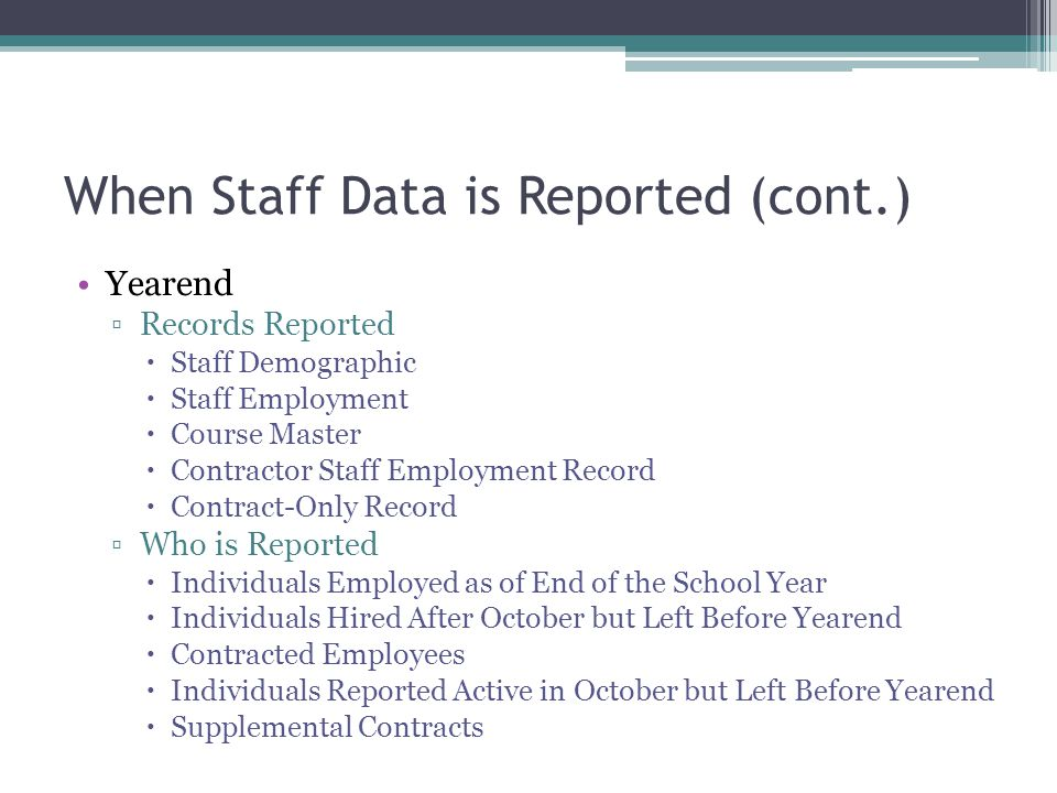 When Staff Data is Reported (cont.) Yearend Records Reported Staff Demographic Staff Employment Course Master Contractor Staff Employment Record Contract-Only Record Who is Reported Individuals Employed as of End of the School Year Individuals Hired After October but Left Before Yearend Contracted Employees Individuals Reported Active in October but Left Before Yearend Supplemental Contracts