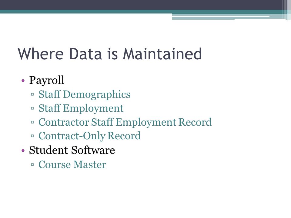 Where Data is Maintained Payroll Staff Demographics Staff Employment Contractor Staff Employment Record Contract-Only Record Student Software Course Master