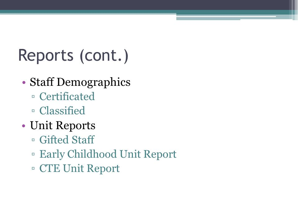 Reports (cont.) Staff Demographics Certificated Classified Unit Reports Gifted Staff Early Childhood Unit Report CTE Unit Report