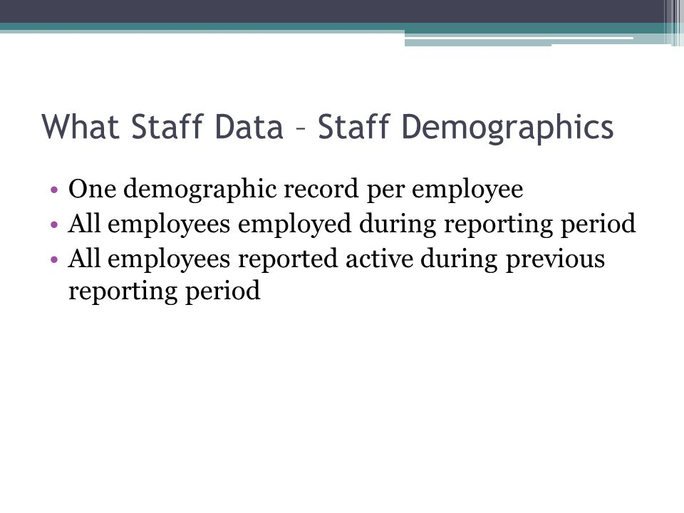 What Staff Data – Staff Demographics One demographic record per employee All employees employed during reporting period All employees reported active during previous reporting period