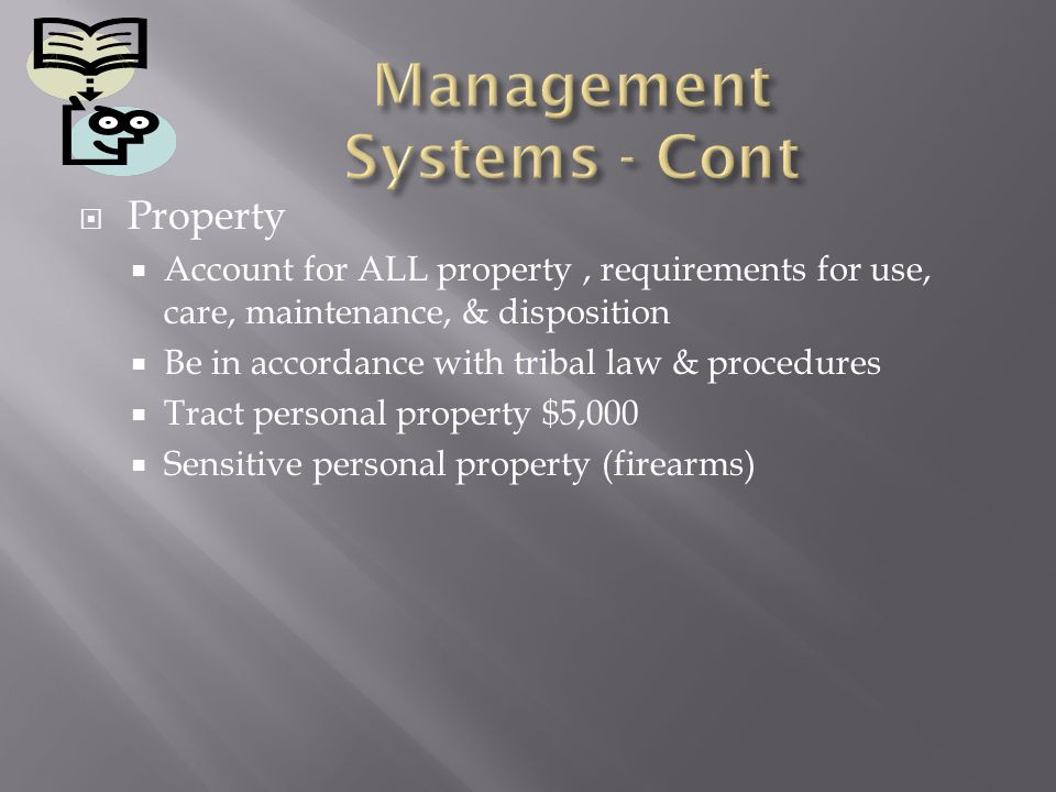 Property Account for ALL property, requirements for use, care, maintenance, & disposition Be in accordance with tribal law & procedures Tract personal property $5,000 Sensitive personal property (firearms)