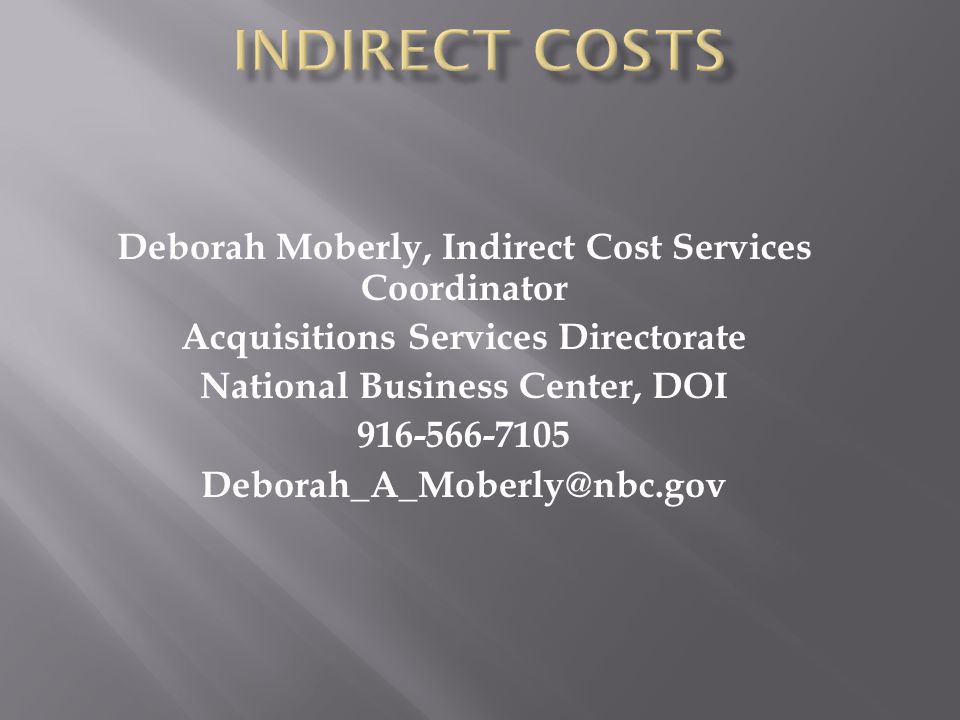Deborah Moberly, Indirect Cost Services Coordinator Acquisitions Services Directorate National Business Center, DOI 916-566-7105 Deborah_A_Moberly@nbc.gov