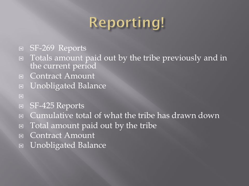 SF-269 Reports Totals amount paid out by the tribe previously and in the current period Contract Amount Unobligated Balance SF-425 Reports Cumulative total of what the tribe has drawn down Total amount paid out by the tribe Contract Amount Unobligated Balance