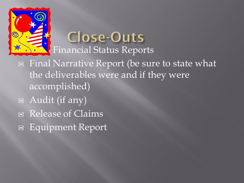 Final Financial Status Reports Final Narrative Report (be sure to state what the deliverables were and if they were accomplished) Audit (if any) Release of Claims Equipment Report