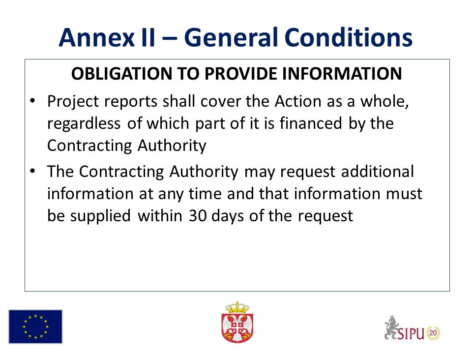 Annex II – General Conditions OBLIGATION TO PROVIDE INFORMATION Project reports shall cover the Action as a whole, regardless of which part of it is financed by the Contracting Authority The Contracting Authority may request additional information at any time and that information must be supplied within 30 days of the request
