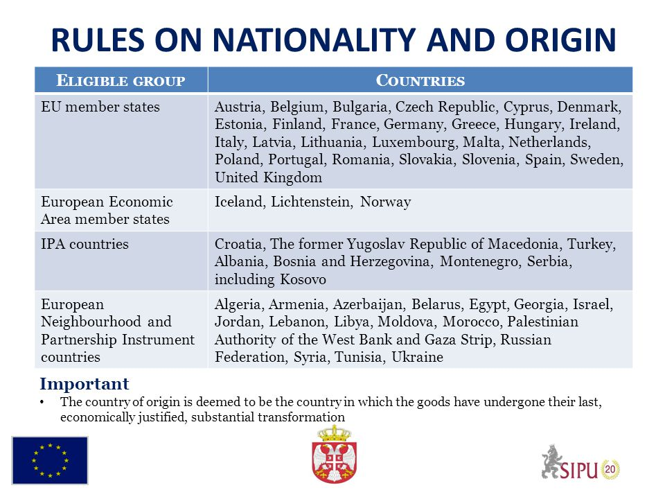 RULES ON NATIONALITY AND ORIGIN E LIGIBLE GROUP C OUNTRIES EU member statesAustria, Belgium, Bulgaria, Czech Republic, Cyprus, Denmark, Estonia, Finland, France, Germany, Greece, Hungary, Ireland, Italy, Latvia, Lithuania, Luxembourg, Malta, Netherlands, Poland, Portugal, Romania, Slovakia, Slovenia, Spain, Sweden, United Kingdom European Economic Area member states Iceland, Lichtenstein, Norway IPA countriesCroatia, The former Yugoslav Republic of Macedonia, Turkey, Albania, Bosnia and Herzegovina, Montenegro, Serbia, including Kosovo European Neighbourhood and Partnership Instrument countries Algeria, Armenia, Azerbaijan, Belarus, Egypt, Georgia, Israel, Jordan, Lebanon, Libya, Moldova, Morocco, Palestinian Authority of the West Bank and Gaza Strip, Russian Federation, Syria, Tunisia, Ukraine Important The country of origin is deemed to be the country in which the goods have undergone their last, economically justified, substantial transformation