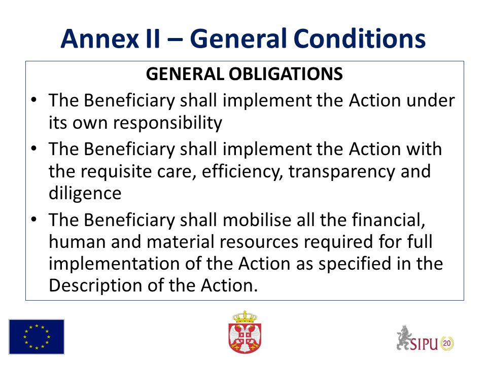 Annex II – General Conditions GENERAL OBLIGATIONS The Beneficiary shall implement the Action under its own responsibility The Beneficiary shall implement the Action with the requisite care, efficiency, transparency and diligence The Beneficiary shall mobilise all the financial, human and material resources required for full implementation of the Action as specified in the Description of the Action.