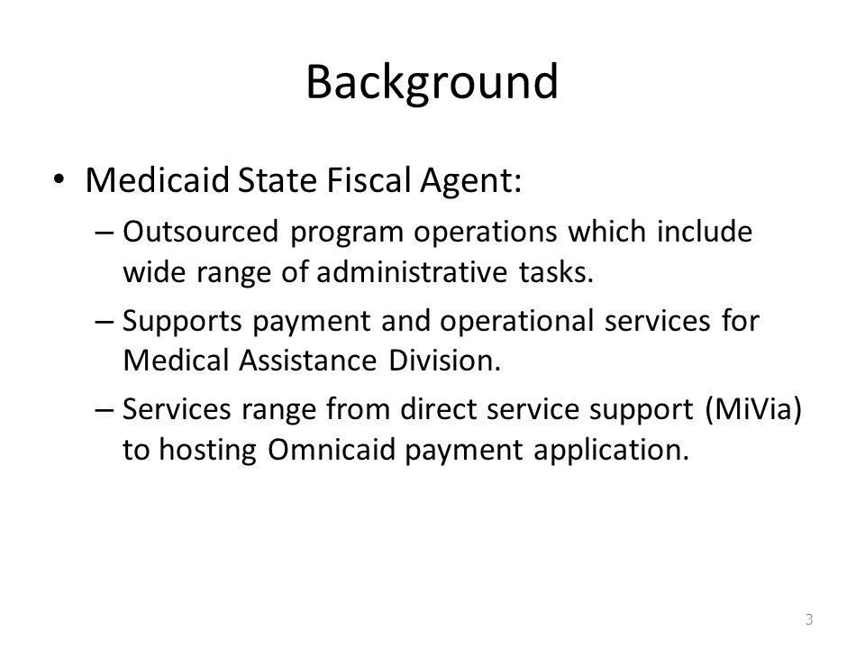 Background Medicaid State Fiscal Agent: – Outsourced program operations which include wide range of administrative tasks.