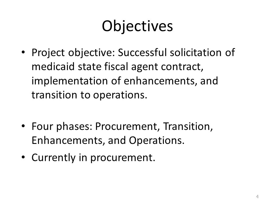 Objectives Project objective: Successful solicitation of medicaid state fiscal agent contract, implementation of enhancements, and transition to operations.
