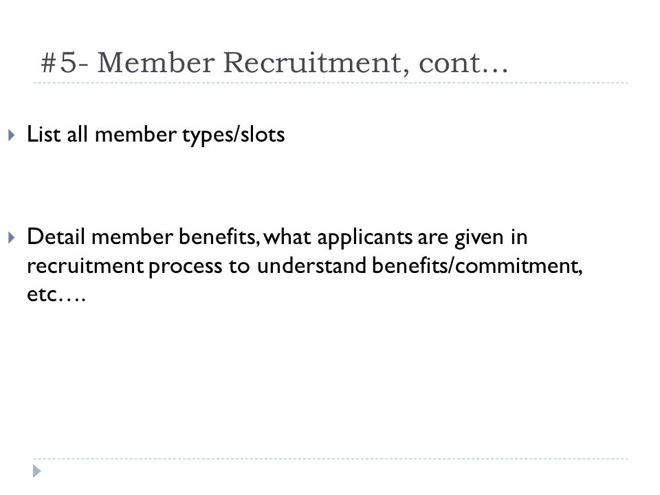 #5- Member Recruitment, cont… List all member types/slots Detail member benefits, what applicants are given in recruitment process to understand benefits/commitment, etc….