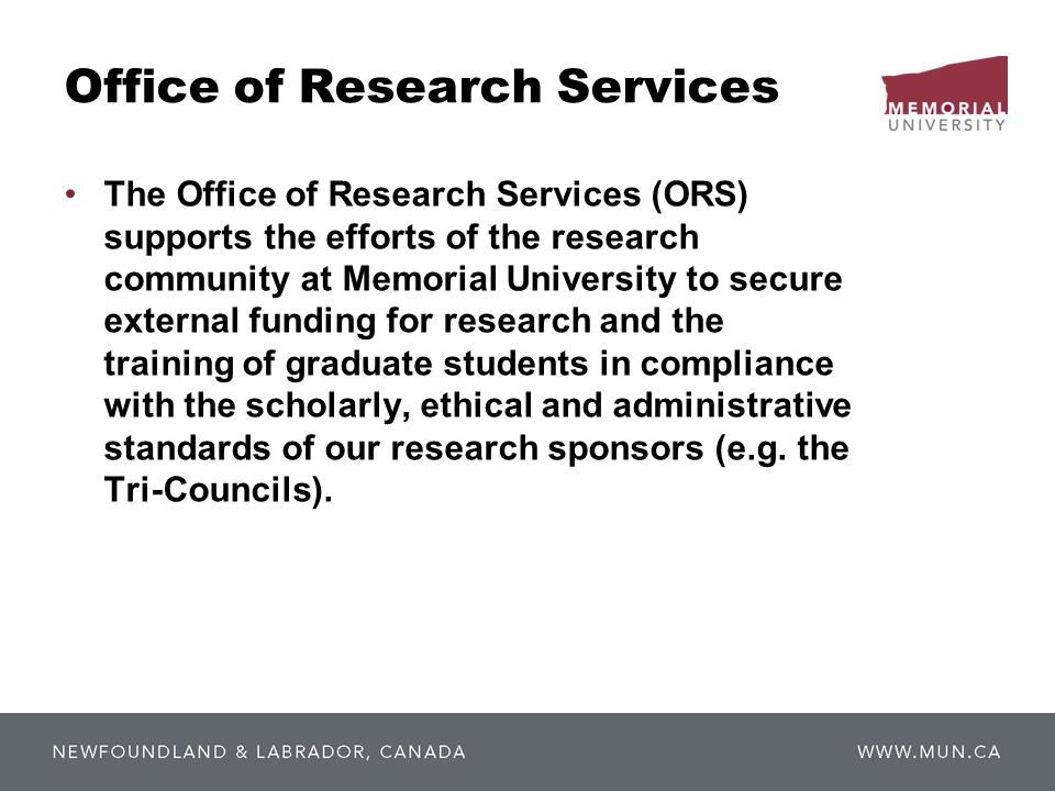 Office of Research Services The Office of Research Services (ORS) supports the efforts of the research community at Memorial University to secure external funding for research and the training of graduate students in compliance with the scholarly, ethical and administrative standards of our research sponsors (e.g.