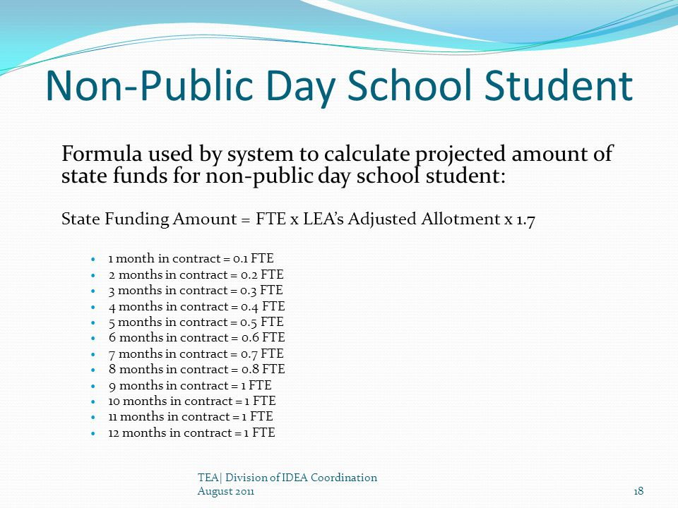 Non-Public Day School Student Formula used by system to calculate projected amount of state funds for non-public day school student: State Funding Amount = FTE x LEAs Adjusted Allotment x 1.7 1 month in contract = 0.1 FTE 2 months in contract = 0.2 FTE 3 months in contract = 0.3 FTE 4 months in contract = 0.4 FTE 5 months in contract = 0.5 FTE 6 months in contract = 0.6 FTE 7 months in contract = 0.7 FTE 8 months in contract = 0.8 FTE 9 months in contract = 1 FTE 10 months in contract = 1 FTE 11 months in contract = 1 FTE 12 months in contract = 1 FTE TEA| Division of IDEA Coordination August 201118
