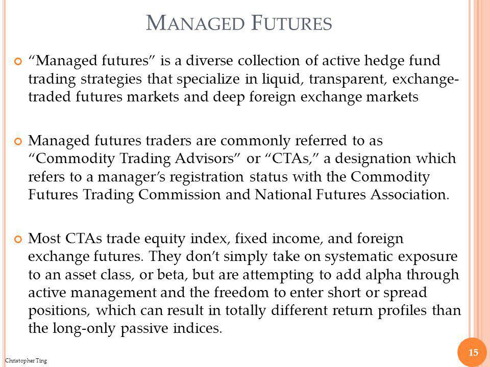 Christopher Ting M ANAGED F UTURES Managed futures is a diverse collection of active hedge fund trading strategies that specialize in liquid, transparent, exchange- traded futures markets and deep foreign exchange markets Managed futures traders are commonly referred to as Commodity Trading Advisors or CTAs, a designation which refers to a managers registration status with the Commodity Futures Trading Commission and National Futures Association.