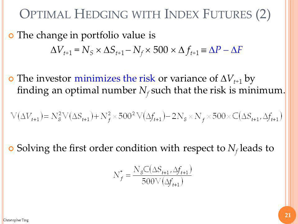 Christopher Ting O PTIMAL H EDGING WITH I NDEX F UTURES (2) The change in portfolio value is V t+1 = N S S t+1 – N f 500 f t+1 P – F The investor minimizes the risk or variance of V t+1 by finding an optimal number N f such that the risk is minimum.