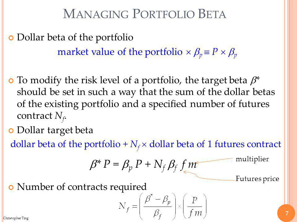 Christopher Ting M ANAGING P ORTFOLIO B ETA Dollar beta of the portfolio market value of the portfolio p P p To modify the risk level of a portfolio, the target beta * should be set in such a way that the sum of the dollar betas of the existing portfolio and a specified number of futures contract N f.