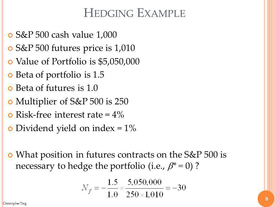 Christopher Ting H EDGING E XAMPLE S&P 500 cash value 1,000 S&P 500 futures price is 1,010 Value of Portfolio is $5,050,000 Beta of portfolio is 1.5 Beta of futures is 1.0 Multiplier of S&P 500 is 250 Risk-free interest rate = 4% Dividend yield on index = 1% What position in futures contracts on the S&P 500 is necessary to hedge the portfolio (i.e., * = 0) .