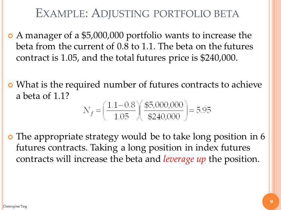 Christopher Ting E XAMPLE : A DJUSTING PORTFOLIO BETA A manager of a $5,000,000 portfolio wants to increase the beta from the current of 0.8 to 1.1.