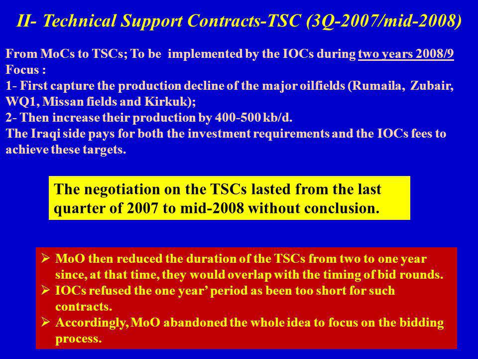 II- Technical Support Contracts-TSC (3Q-2007/mid-2008) From MoCs to TSCs; To be implemented by the IOCs during two years 2008/9 Focus : 1- First capture the production decline of the major oilfields (Rumaila, Zubair, WQ1, Missan fields and Kirkuk); 2- Then increase their production by 400-500 kb/d.