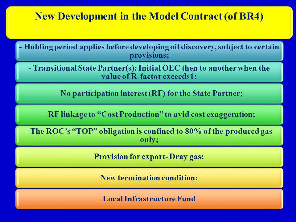 New Development in the Model Contract (of BR4) - Holding period applies before developing oil discovery, subject to certain provisions; - Transitional State Partner(s): Initial OEC then to another when the value of R-factor exceeds1; - No participation interest (RF) for the State Partner;- RF linkage to Cost Production to avid cost exaggeration; - The ROCs TOP obligation is confined to 80% of the produced gas only; Provision for export- Dray gas;New termination condition;Local Infrastructure Fund