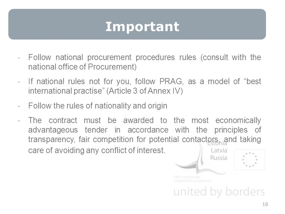 -Follow national procurement procedures rules (consult with the national office of Procurement) -If national rules not for you, follow PRAG, as a model of best international practise (Article 3 of Annex IV) -Follow the rules of nationality and origin -The contract must be awarded to the most economically advantageous tender in accordance with the principles of transparency, fair competition for potential contactors, and taking care of avoiding any conflict of interest.