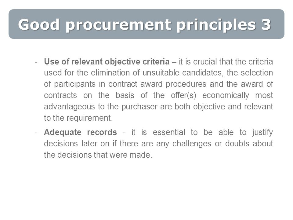 Good procurement principles 3 -Use of relevant objective criteria – it is crucial that the criteria used for the elimination of unsuitable candidates, the selection of participants in contract award procedures and the award of contracts on the basis of the offer(s) economically most advantageous to the purchaser are both objective and relevant to the requirement.