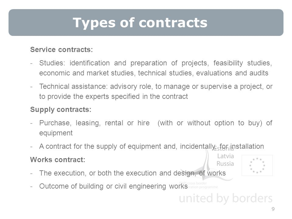 Types of contracts 9 Service contracts: -Studies: identification and preparation of projects, feasibility studies, economic and market studies, technical studies, evaluations and audits -Technical assistance: advisory role, to manage or supervise a project, or to provide the experts specified in the contract Supply contracts: -Purchase, leasing, rental or hire (with or without option to buy) of equipment -A contract for the supply of equipment and, incidentally, for installation Works contract: -The execution, or both the execution and design, of works -Outcome of building or civil engineering works