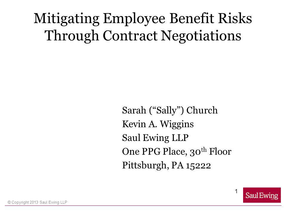 © Copyright 2013 Saul Ewing LLP Mitigating Employee Benefit Risks Through Contract Negotiations Sarah (Sally) Church Kevin A.