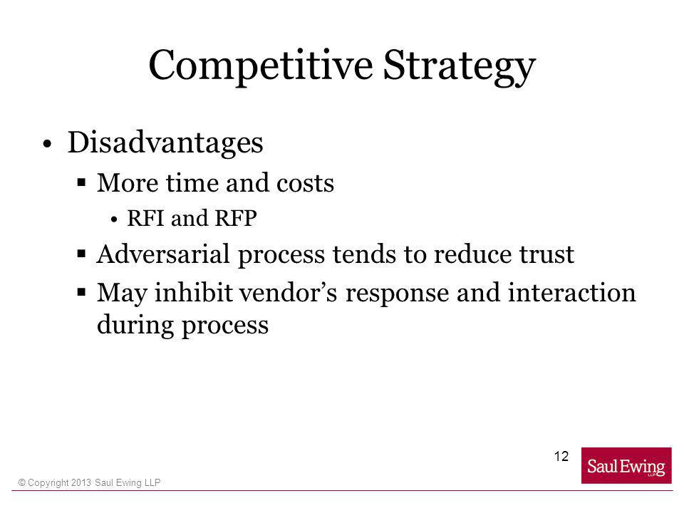 © Copyright 2013 Saul Ewing LLP Competitive Strategy Disadvantages More time and costs RFI and RFP Adversarial process tends to reduce trust May inhibit vendors response and interaction during process 12