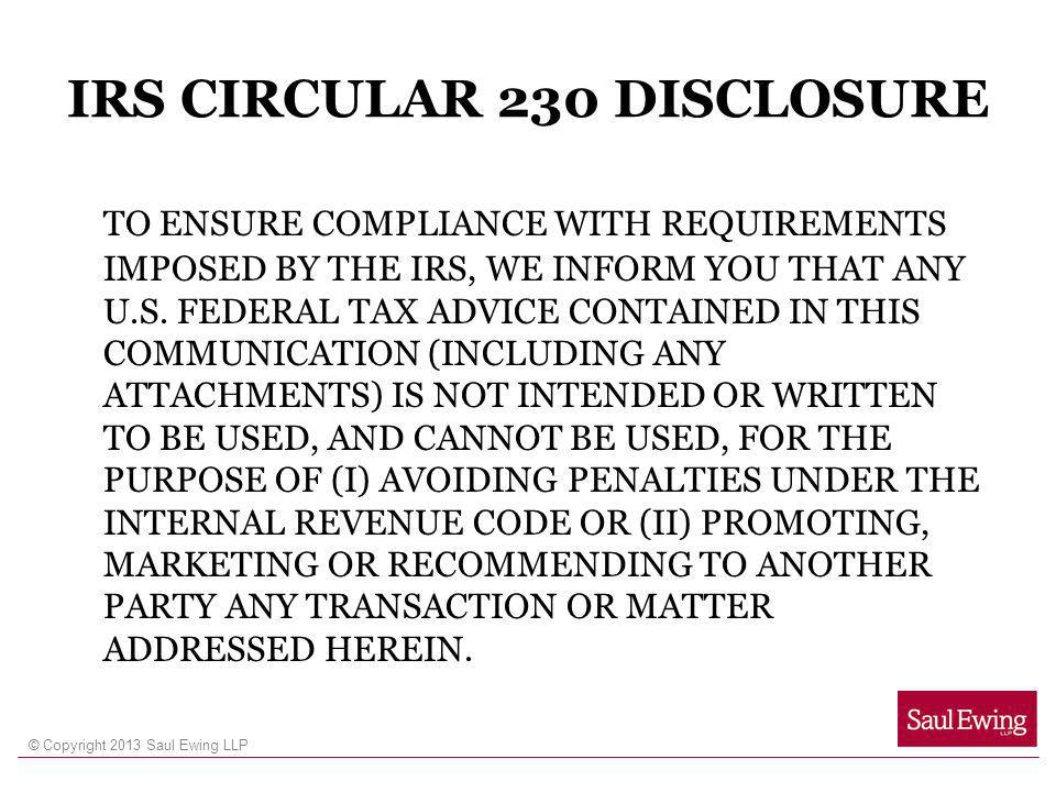 © Copyright 2013 Saul Ewing LLP IRS CIRCULAR 230 DISCLOSURE TO ENSURE COMPLIANCE WITH REQUIREMENTS IMPOSED BY THE IRS, WE INFORM YOU THAT ANY U.S. FED