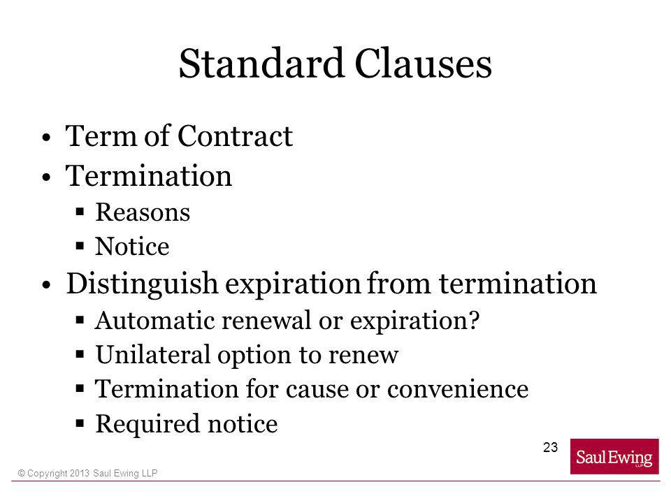 © Copyright 2013 Saul Ewing LLP Standard Clauses Term of Contract Termination Reasons Notice Distinguish expiration from termination Automatic renewal or expiration.