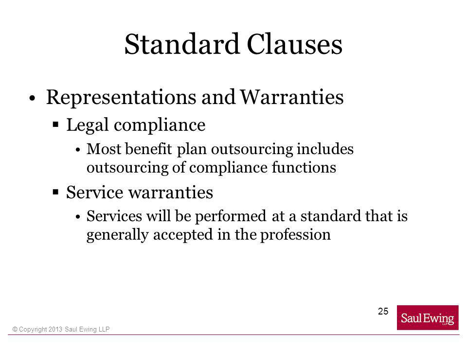 © Copyright 2013 Saul Ewing LLP Standard Clauses Representations and Warranties Legal compliance Most benefit plan outsourcing includes outsourcing of compliance functions Service warranties Services will be performed at a standard that is generally accepted in the profession 25