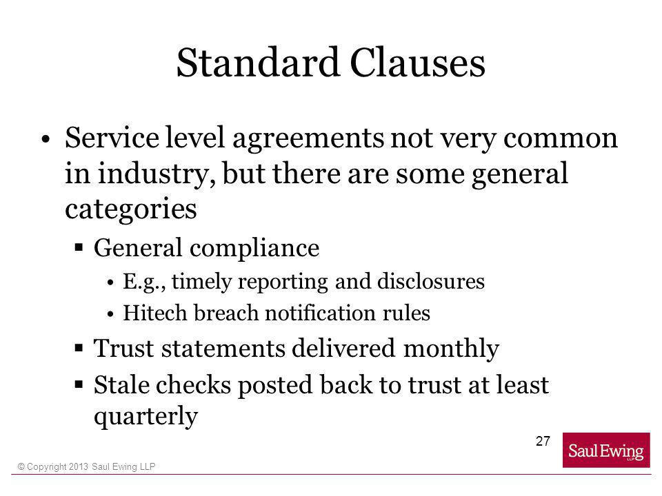 © Copyright 2013 Saul Ewing LLP Standard Clauses Service level agreements not very common in industry, but there are some general categories General compliance E.g., timely reporting and disclosures Hitech breach notification rules Trust statements delivered monthly Stale checks posted back to trust at least quarterly 27